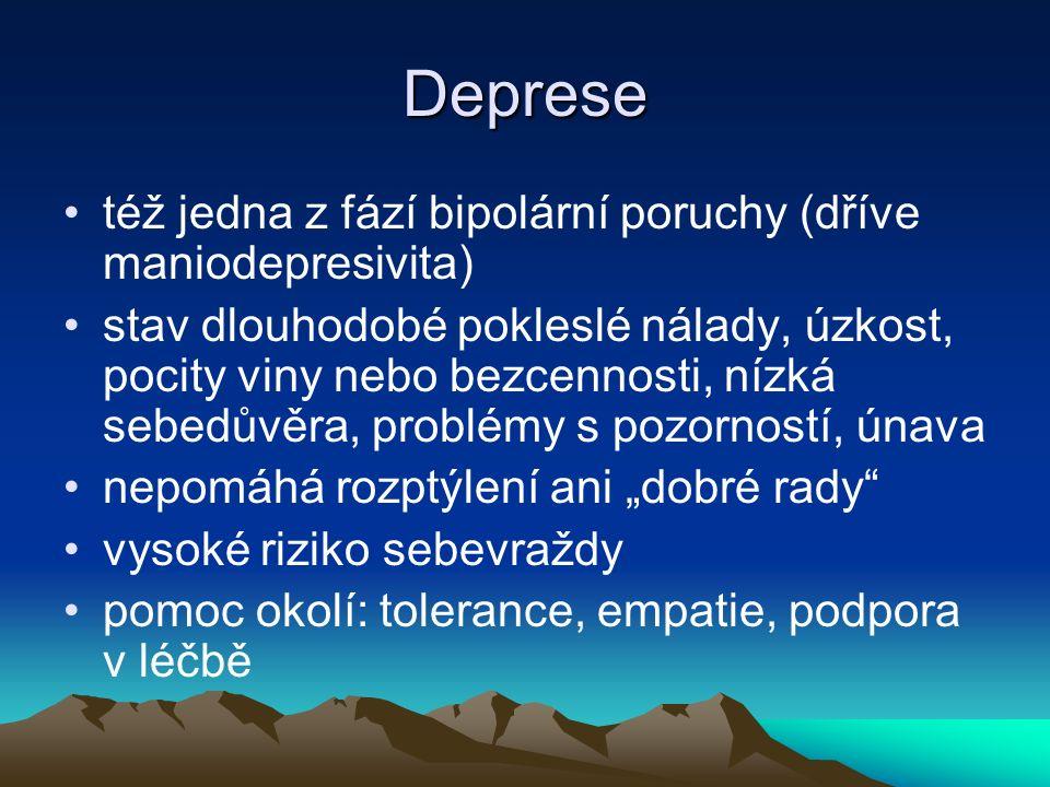 """Deprese též jedna z fází bipolární poruchy (dříve maniodepresivita) stav dlouhodobé pokleslé nálady, úzkost, pocity viny nebo bezcennosti, nízká sebedůvěra, problémy s pozorností, únava nepomáhá rozptýlení ani """"dobré rady vysoké riziko sebevraždy pomoc okolí: tolerance, empatie, podpora v léčbě"""