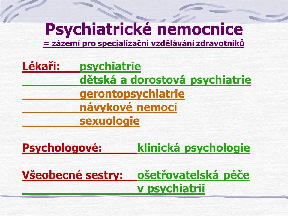 Psychiatrické nemocnice - struktura a náplň lůžkové péče Akutní psychiatrická péče urgentní psychiatrické stavy + detence Následná psychiatrická péče psychiatrická rehabilitace a doléčení na lůžku napojení pacienta na psychiatrickou ambulanci a na vhodné poskytovatele sociálních služeb (terénních, pobytových) Specializovaná péče o osoby se specifickou psychiatrickou problematikou: dětská a dorostová psychiatrie sexuologie, návykové nemoci, gerontopsychiatrie somatická péče (interna, geriatrie, TRN), ochranné léčení: psychiatrické, protialkoholní, protitoxikomanické, sexuologické, kombinované