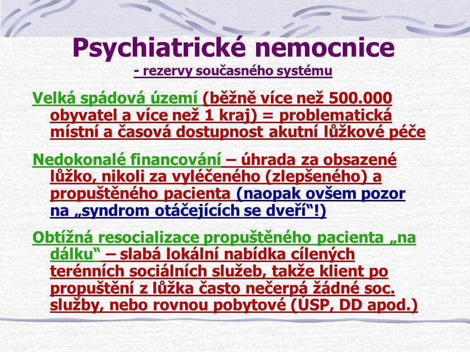 """Psychiatrické nemocnice - fungování v nových podmínkách Akutní lůžková všeobecná psychiatrická péče pro menší definovaná území (2-3 současné okresy – cca 150-300.000 obyvatel) """"Centrová péče = specializovaná péče o nejzávažnější psychiatrické stavy a o pacienty se specifickou psychiatrickou problematikou (návykové nemoci, sexuologie, ochranná léčení ústavní apod.) ze současných spádových území (cca 500.000 – 1.000.000 obyvatel) Spolupráce s lokálními poskytovateli zdravotních a sociálních služeb ze spádových území, včetně CDZ – z hlediska úhrad péče zajistit bezproblémové přechody pacientů mezi poskytovateli podle aktuální potřeby péče"""