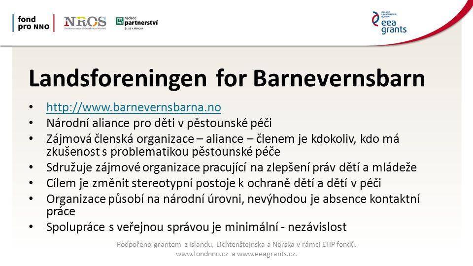 Landsforeningen for Barnevernsbarn http://www.barnevernsbarna.no Národní aliance pro děti v pěstounské péči Zájmová členská organizace – aliance – členem je kdokoliv, kdo má zkušenost s problematikou pěstounské péče Sdružuje zájmové organizace pracující na zlepšení práv dětí a mládeže Cílem je změnit stereotypní postoje k ochraně dětí a dětí v péči Organizace působí na národní úrovni, nevýhodou je absence kontaktní práce Spolupráce s veřejnou správou je minimální - nezávislost Podpořeno grantem z Islandu, Lichtenštejnska a Norska v rámci EHP fondů.