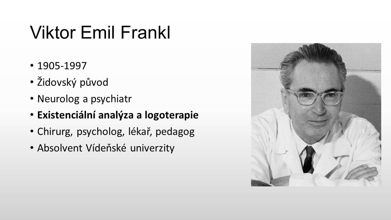 Viktor Emil Frankl 1905-1997 Židovský původ Neurolog a psychiatr Existenciální analýza a logoterapie Chirurg, psycholog, lékař, pedagog Absolvent Vídeňské univerzity