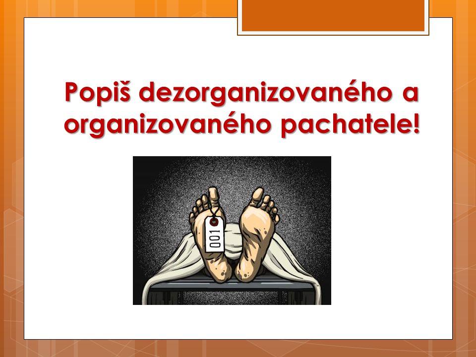 Popiš dezorganizovaného a organizovaného pachatele!