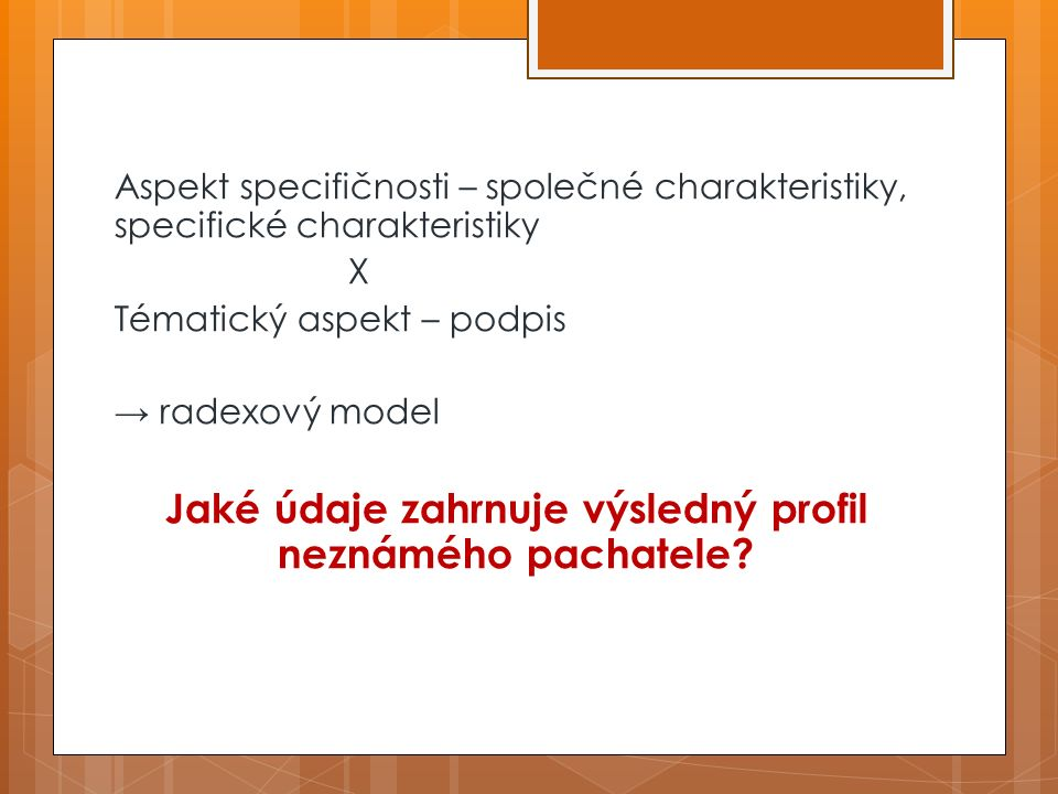 Aspekt specifičnosti – společné charakteristiky, specifické charakteristiky X Tématický aspekt – podpis → radexový model Jaké údaje zahrnuje výsledný profil neznámého pachatele