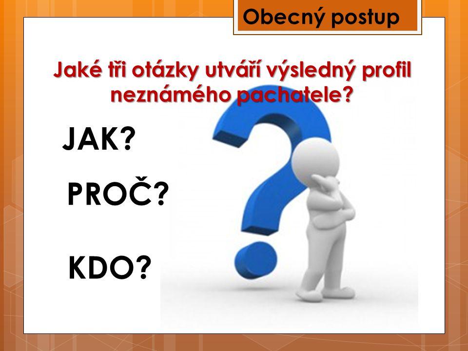 Obecný postup Jaké tři otázky utváří výsledný profil neznámého pachatele? JAK? PROČ? KDO?