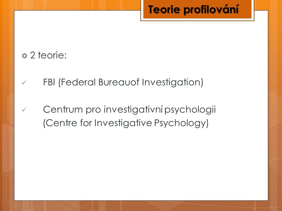  2 teorie: FBI (Federal Bureauof Investigation) Centrum pro investigativní psychologii (Centre for Investigative Psychology) Teorie profilování
