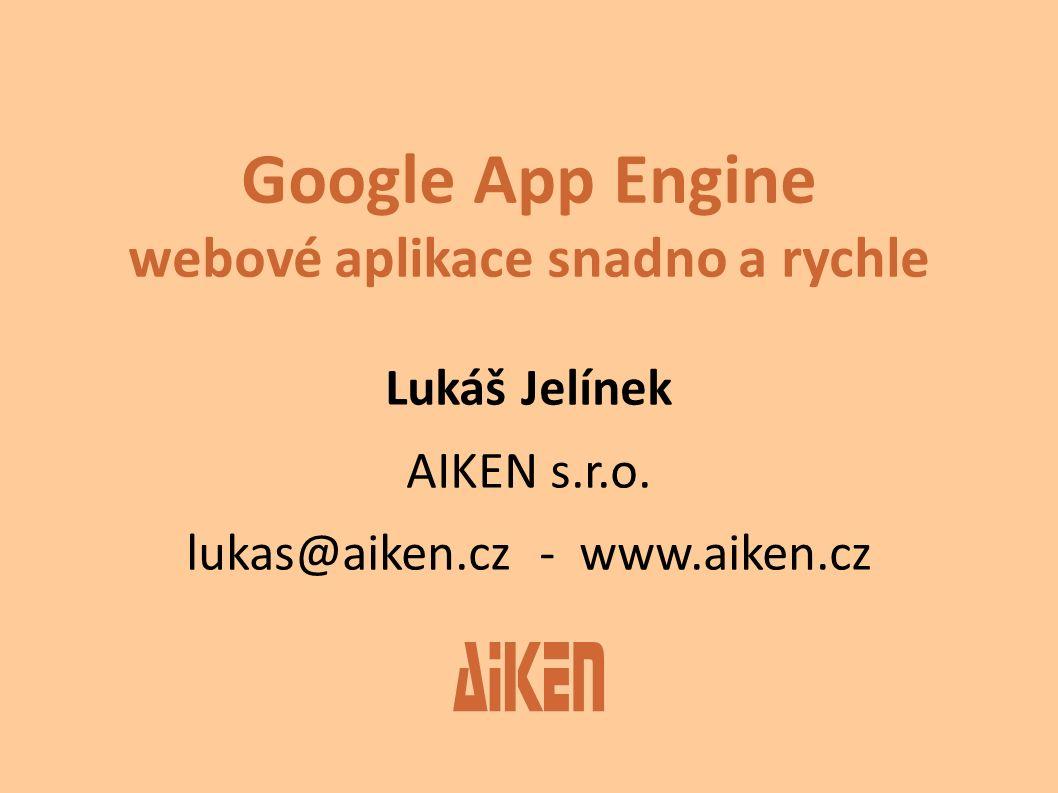 Google App Engine webové aplikace snadno a rychle Lukáš Jelínek AIKEN s.r.o. lukas@aiken.cz - www.aiken.cz