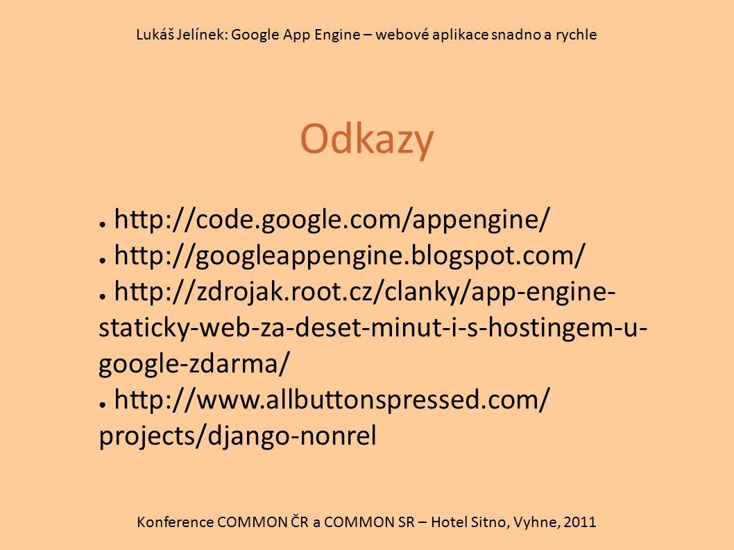 Odkazy Konference COMMON ČR a COMMON SR – Hotel Sitno, Vyhne, 2011 Lukáš Jelínek: Google App Engine – webové aplikace snadno a rychle ● http://code.go