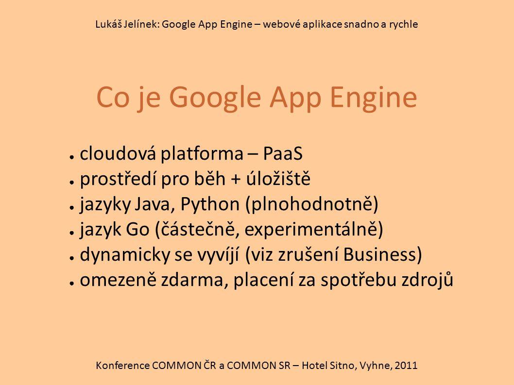 Co je Google App Engine Konference COMMON ČR a COMMON SR – Hotel Sitno, Vyhne, 2011 Lukáš Jelínek: Google App Engine – webové aplikace snadno a rychle