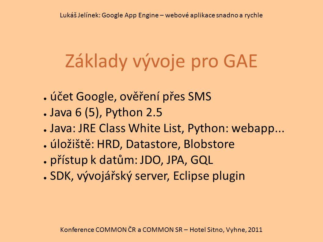 Základy vývoje pro GAE Konference COMMON ČR a COMMON SR – Hotel Sitno, Vyhne, 2011 Lukáš Jelínek: Google App Engine – webové aplikace snadno a rychle