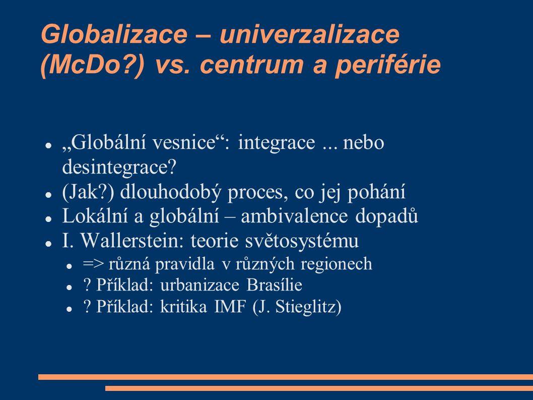 """Globalizace – univerzalizace (McDo?) vs. centrum a periférie """"Globální vesnice"""": integrace... nebo desintegrace? (Jak?) dlouhodobý proces, co jej pohá"""