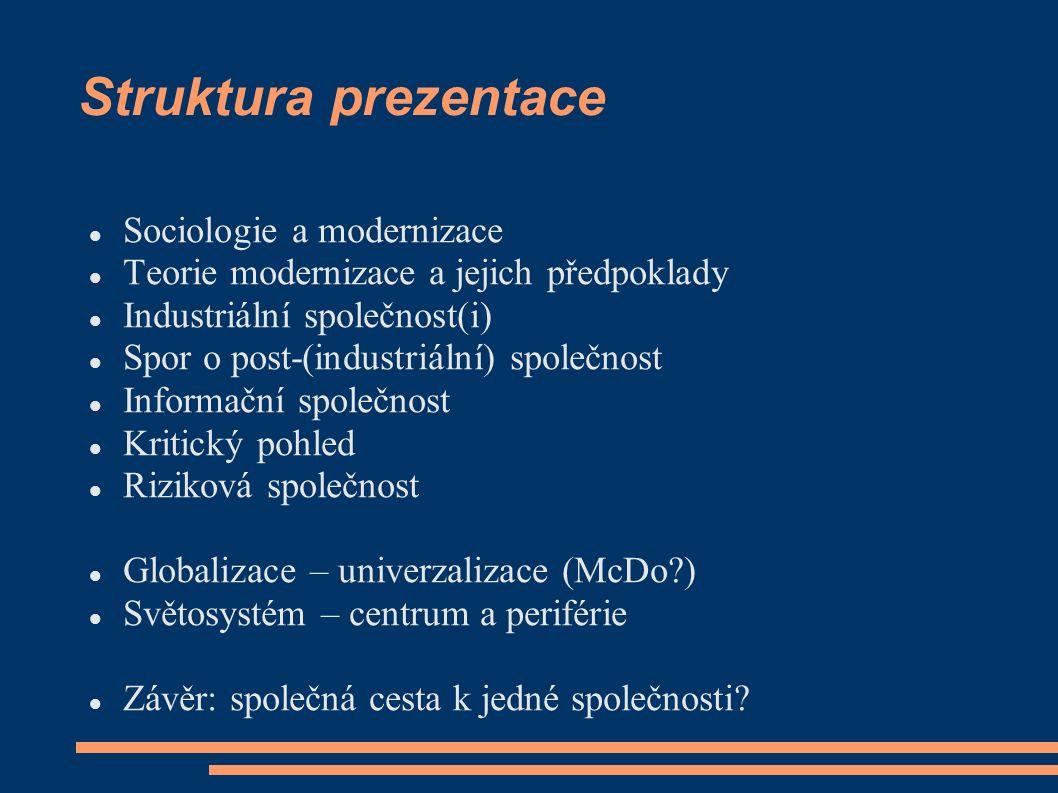 Struktura prezentace Sociologie a modernizace Teorie modernizace a jejich předpoklady Industriální společnost(i) Spor o post-(industriální) společnost