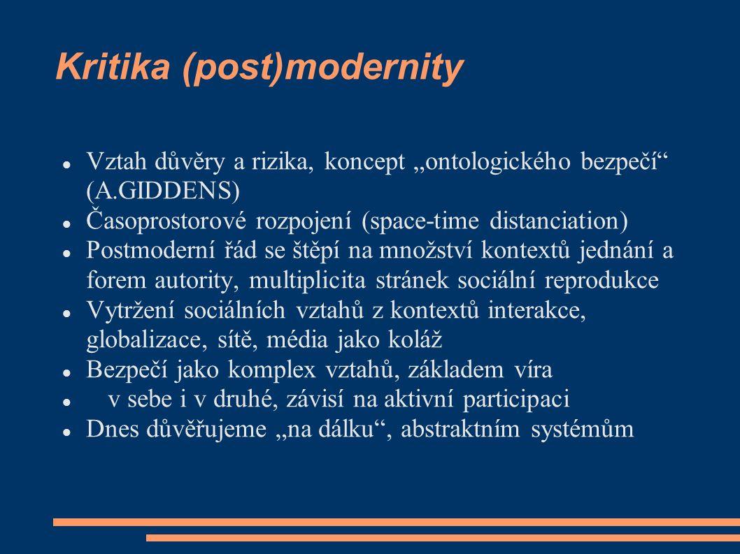 """Kritika (post)modernity Vztah důvěry a rizika, koncept """"ontologického bezpečí (A.GIDDENS) Časoprostorové rozpojení (space-time distanciation) Postmoderní řád se štěpí na množství kontextů jednání a forem autority, multiplicita stránek sociální reprodukce Vytržení sociálních vztahů z kontextů interakce, globalizace, sítě, média jako koláž Bezpečí jako komplex vztahů, základem víra v sebe i v druhé, závisí na aktivní participaci Dnes důvěřujeme """"na dálku , abstraktním systémům"""