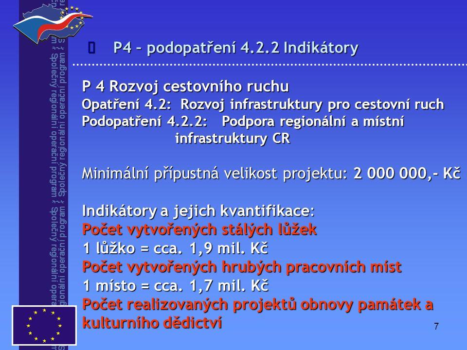 7 P4 – podopatření 4.2.2 Indikátory  P 4 Rozvoj cestovního ruchu Opatření 4.2: Rozvoj infrastruktury pro cestovní ruch Podopatření 4.2.2: Podpora regionální a místní infrastruktury CR Minimální přípustná velikost projektu: 2 000 000,- Kč Indikátory a jejich kvantifikace: Počet vytvořených stálých lůžek 1 lůžko = cca.