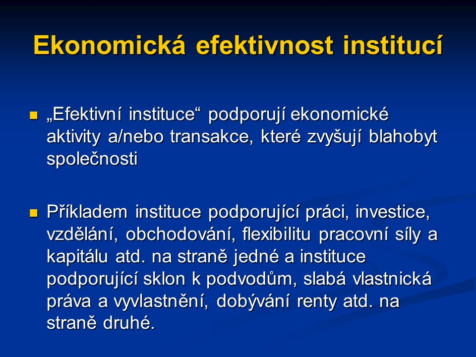 """Ekonomická efektivnost institucí """"Efektivní instituce podporují ekonomické aktivity a/nebo transakce, které zvyšují blahobyt společnosti """"Efektivní instituce podporují ekonomické aktivity a/nebo transakce, které zvyšují blahobyt společnosti Příkladem instituce podporující práci, investice, vzdělání, obchodování, flexibilitu pracovní síly a kapitálu atd."""