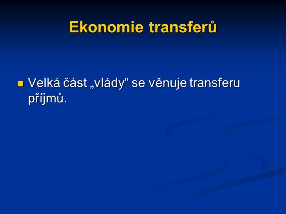 """Ekonomie transferů Velká část """"vlády se věnuje transferu příjmů."""