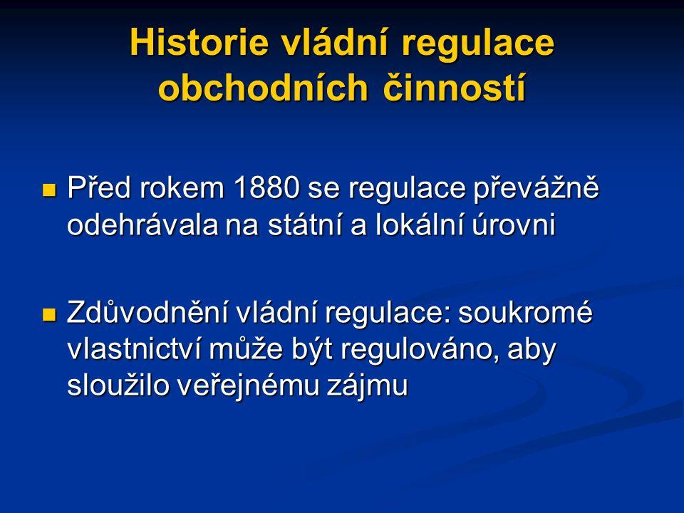 Historie vládní regulace obchodních činností Před rokem 1880 se regulace převážně odehrávala na státní a lokální úrovni Před rokem 1880 se regulace převážně odehrávala na státní a lokální úrovni Zdůvodnění vládní regulace: soukromé vlastnictví může být regulováno, aby sloužilo veřejnému zájmu Zdůvodnění vládní regulace: soukromé vlastnictví může být regulováno, aby sloužilo veřejnému zájmu
