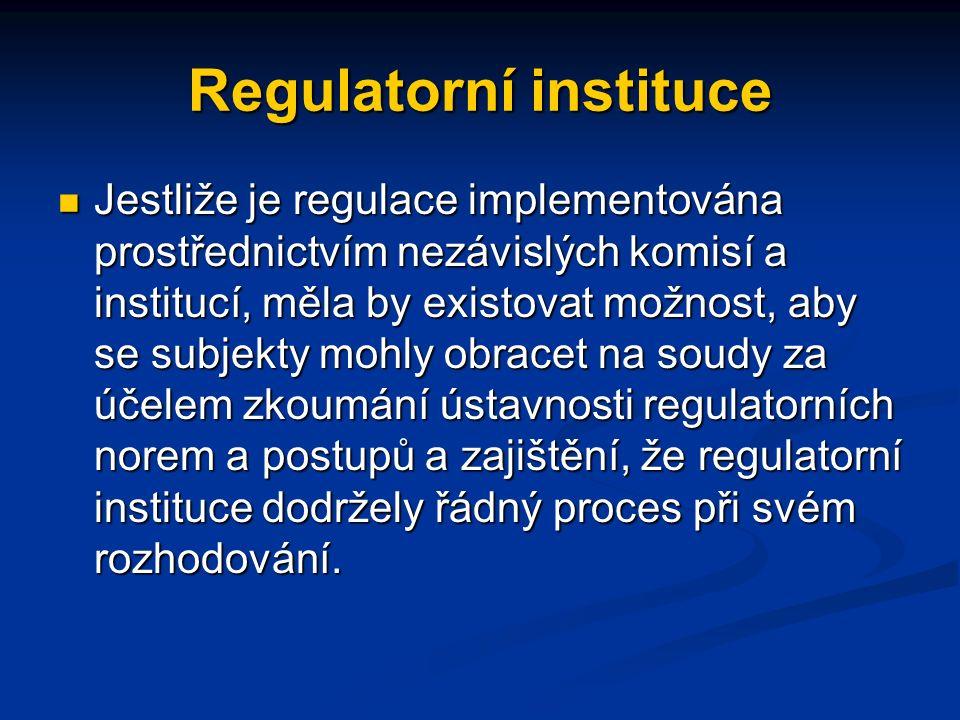 Regulatorní instituce Jestliže je regulace implementována prostřednictvím nezávislých komisí a institucí, měla by existovat možnost, aby se subjekty mohly obracet na soudy za účelem zkoumání ústavnosti regulatorních norem a postupů a zajištění, že regulatorní instituce dodržely řádný proces při svém rozhodování.