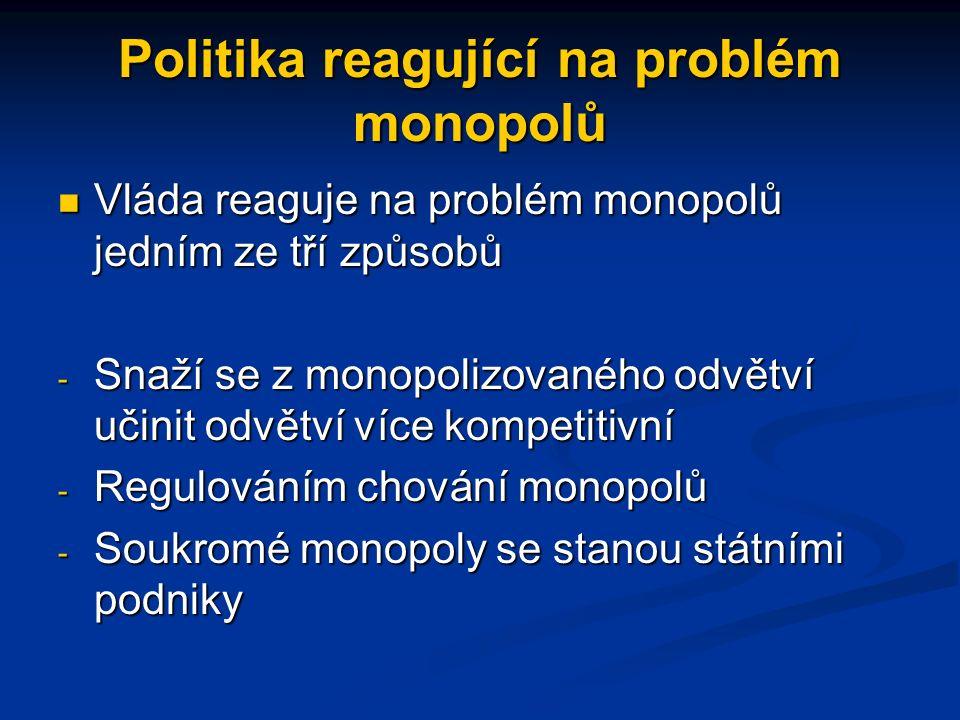 Politika reagující na problém monopolů Vláda reaguje na problém monopolů jedním ze tří způsobů Vláda reaguje na problém monopolů jedním ze tří způsobů - Snaží se z monopolizovaného odvětví učinit odvětví více kompetitivní - Regulováním chování monopolů - Soukromé monopoly se stanou státními podniky