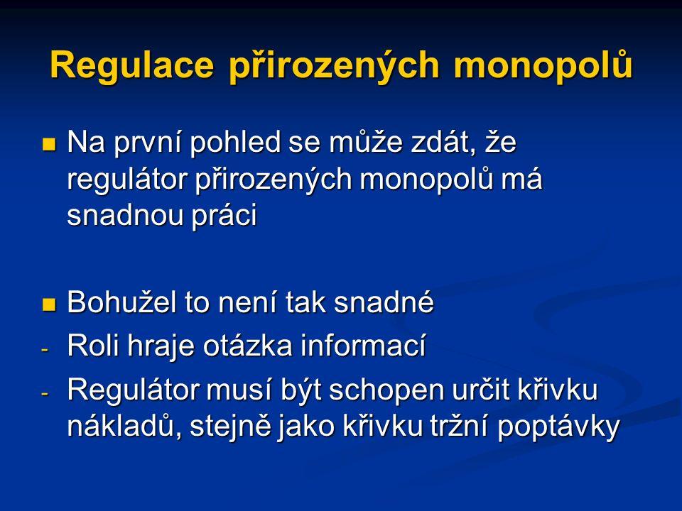 Regulace přirozených monopolů Na první pohled se může zdát, že regulátor přirozených monopolů má snadnou práci Na první pohled se může zdát, že regulátor přirozených monopolů má snadnou práci Bohužel to není tak snadné Bohužel to není tak snadné - Roli hraje otázka informací - Regulátor musí být schopen určit křivku nákladů, stejně jako křivku tržní poptávky