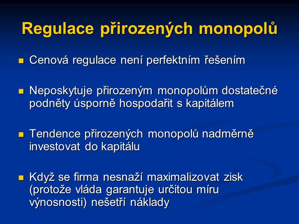 Regulace přirozených monopolů Cenová regulace není perfektním řešením Cenová regulace není perfektním řešením Neposkytuje přirozeným monopolům dostatečné podněty úsporně hospodařit s kapitálem Neposkytuje přirozeným monopolům dostatečné podněty úsporně hospodařit s kapitálem Tendence přirozených monopolů nadměrně investovat do kapitálu Tendence přirozených monopolů nadměrně investovat do kapitálu Když se firma nesnaží maximalizovat zisk (protože vláda garantuje určitou míru výnosnosti) nešetří náklady Když se firma nesnaží maximalizovat zisk (protože vláda garantuje určitou míru výnosnosti) nešetří náklady