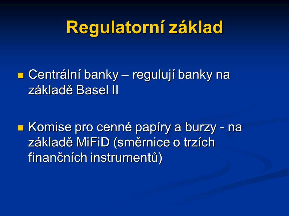 Regulatorní základ Centrální banky – regulují banky na základě Basel II Centrální banky – regulují banky na základě Basel II Komise pro cenné papíry a burzy - na základě MiFiD (směrnice o trzích finančních instrumentů) Komise pro cenné papíry a burzy - na základě MiFiD (směrnice o trzích finančních instrumentů)