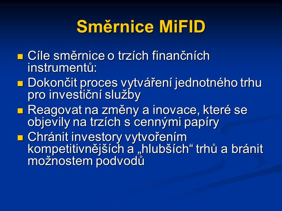 """Směrnice MiFID Cíle směrnice o trzích finančních instrumentů: Cíle směrnice o trzích finančních instrumentů: Dokončit proces vytváření jednotného trhu pro investiční služby Dokončit proces vytváření jednotného trhu pro investiční služby Reagovat na změny a inovace, které se objevily na trzích s cennými papíry Reagovat na změny a inovace, které se objevily na trzích s cennými papíry Chránit investory vytvořením kompetitivnějších a """"hlubších trhů a bránit možnostem podvodů Chránit investory vytvořením kompetitivnějších a """"hlubších trhů a bránit možnostem podvodů"""
