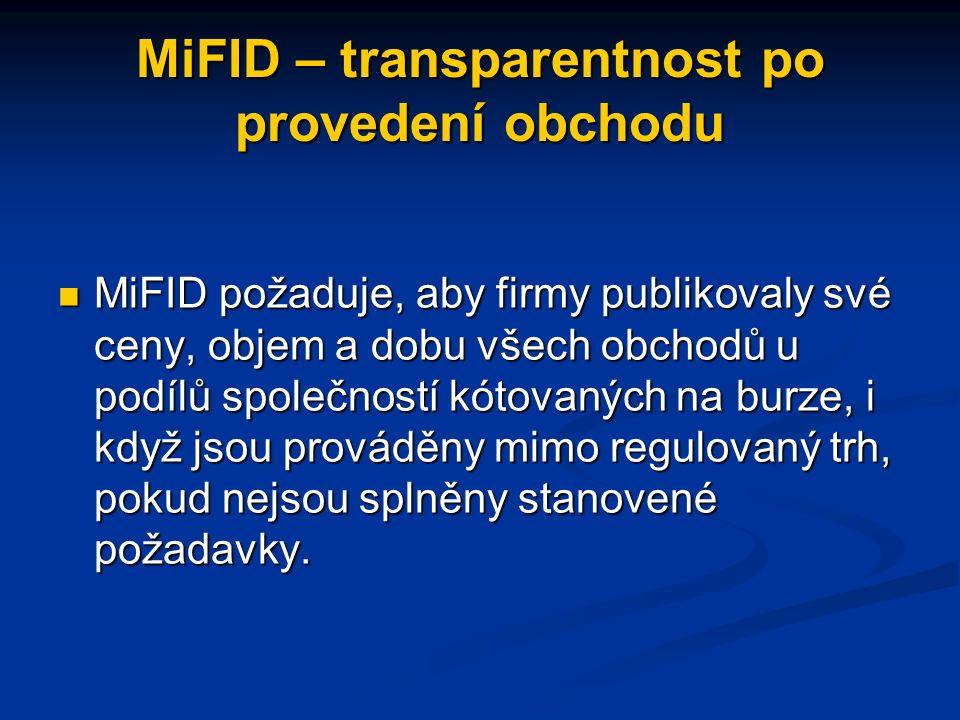 MiFID – transparentnost po provedení obchodu MiFID požaduje, aby firmy publikovaly své ceny, objem a dobu všech obchodů u podílů společností kótovaných na burze, i když jsou prováděny mimo regulovaný trh, pokud nejsou splněny stanovené požadavky.