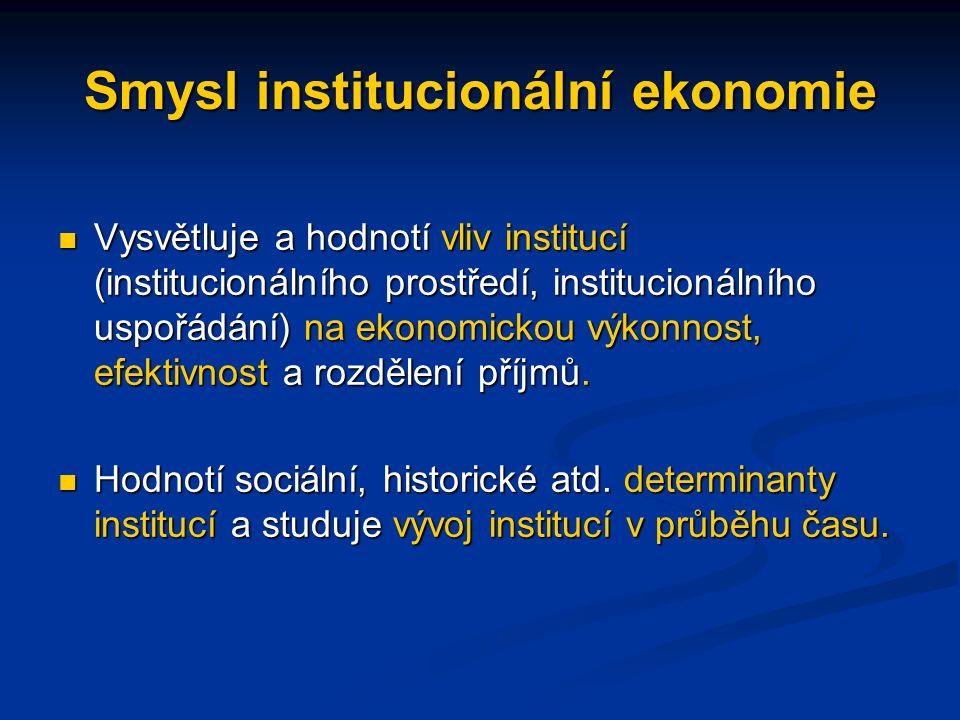 Smysl institucionální ekonomie Vysvětluje a hodnotí vliv institucí (institucionálního prostředí, institucionálního uspořádání) na ekonomickou výkonnost, efektivnost a rozdělení příjmů.