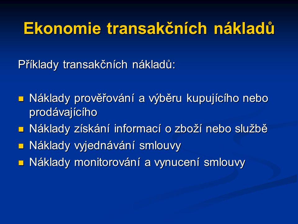 Ekonomie transakčních nákladů Příklady transakčních nákladů: Náklady prověřování a výběru kupujícího nebo prodávajícího Náklady prověřování a výběru kupujícího nebo prodávajícího Náklady získání informací o zboží nebo službě Náklady získání informací o zboží nebo službě Náklady vyjednávání smlouvy Náklady vyjednávání smlouvy Náklady monitorování a vynucení smlouvy Náklady monitorování a vynucení smlouvy