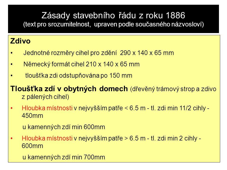 Zásady stavebního řádu z roku 1886 (text pro srozumitelnost, upraven podle současného názvosloví) Zdivo Jednotné rozměry cihel pro zdění 290 x 140 x 65 mm Německý formát cihel 210 x 140 x 65 mm tloušťka zdi odstupňována po 150 mm Tloušťka zdí v obytných domech (dřevěný trámový strop a zdivo z pálených cihel) Hloubka místnosti v nejvyšším patře < 6.5 m - tl.