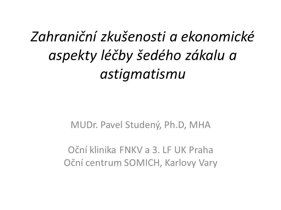 Zahraniční zkušenosti a ekonomické aspekty léčby šedého zákalu a astigmatismu MUDr. Pavel Studený, Ph.D, MHA Oční klinika FNKV a 3. LF UK Praha Oční c