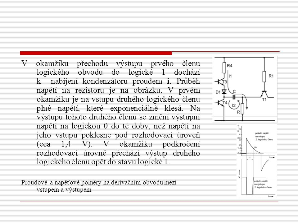 V okamžiku, kdy se na vstupu prvého logického členu objeví logická 1 jeho výstup přechází do logické 0 a začíná vybíjení kondenzátoru přes tranzistor T4 a rezistor R.