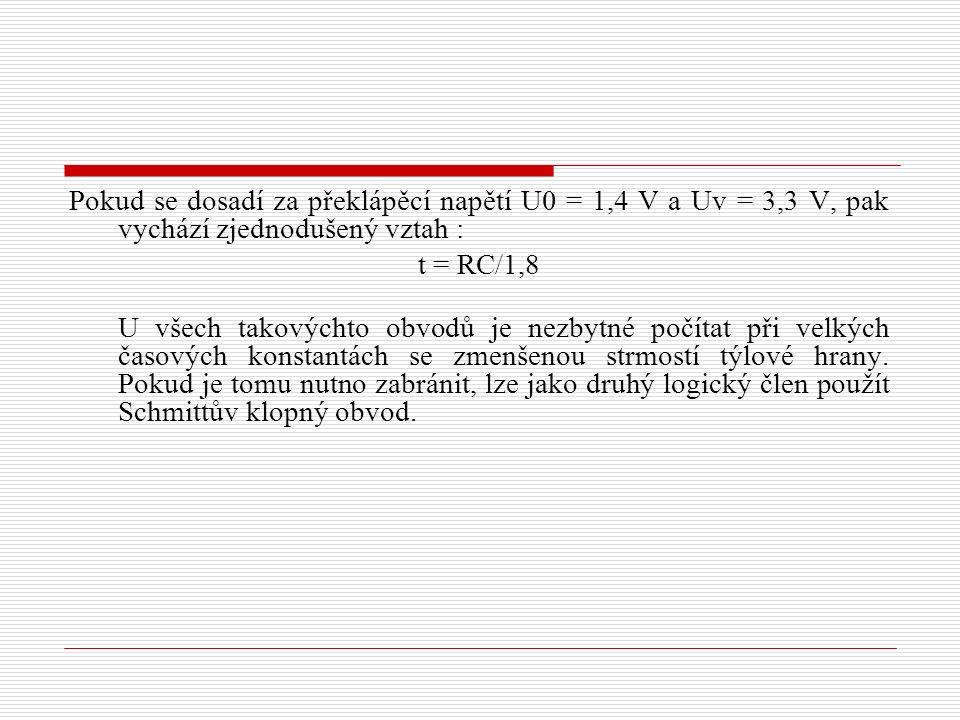 Pokud se dosadí za překlápěcí napětí U0 = 1,4 V a Uv = 3,3 V, pak vychází zjednodušený vztah : t = RC/1,8 U všech takovýchto obvodů je nezbytné počítat při velkých časových konstantách se zmenšenou strmostí týlové hrany.