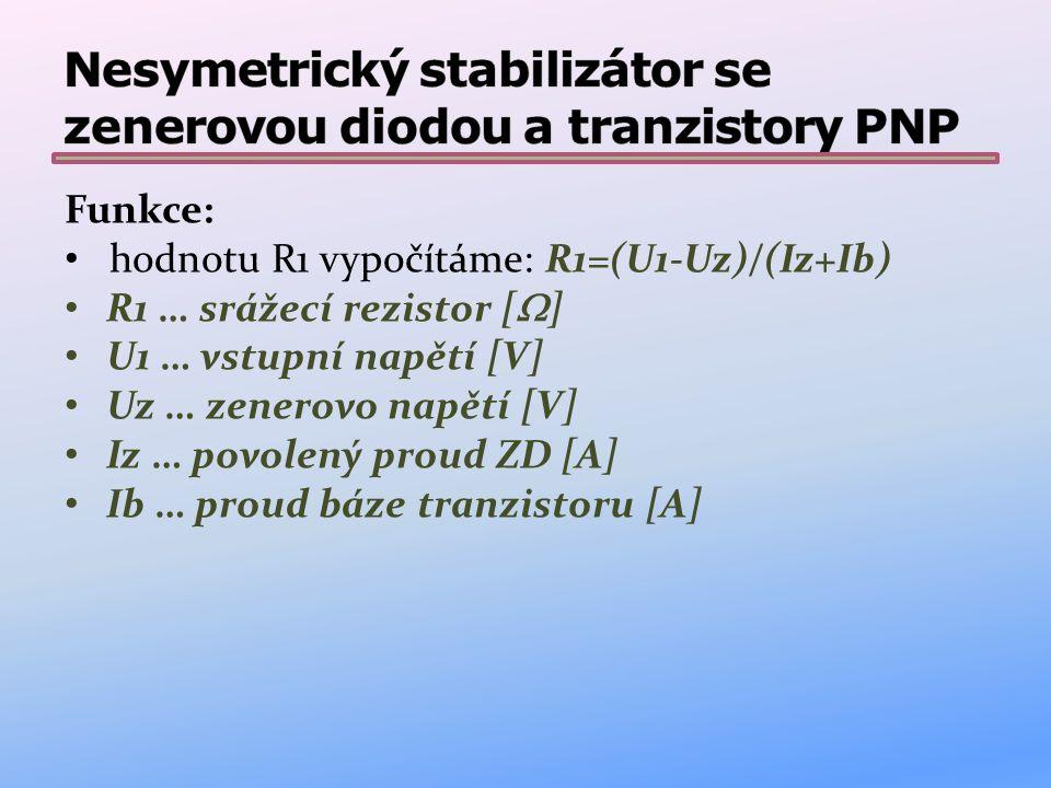 Funkce: hodnotu R1 vypočítáme: R1=(U1-Uz)/(Iz+Ib) R1 … srážecí rezistor [  ] U1 … vstupní napětí [V] Uz … zenerovo napětí [V] Iz … povolený proud ZD [A] Ib … proud báze tranzistoru [A]