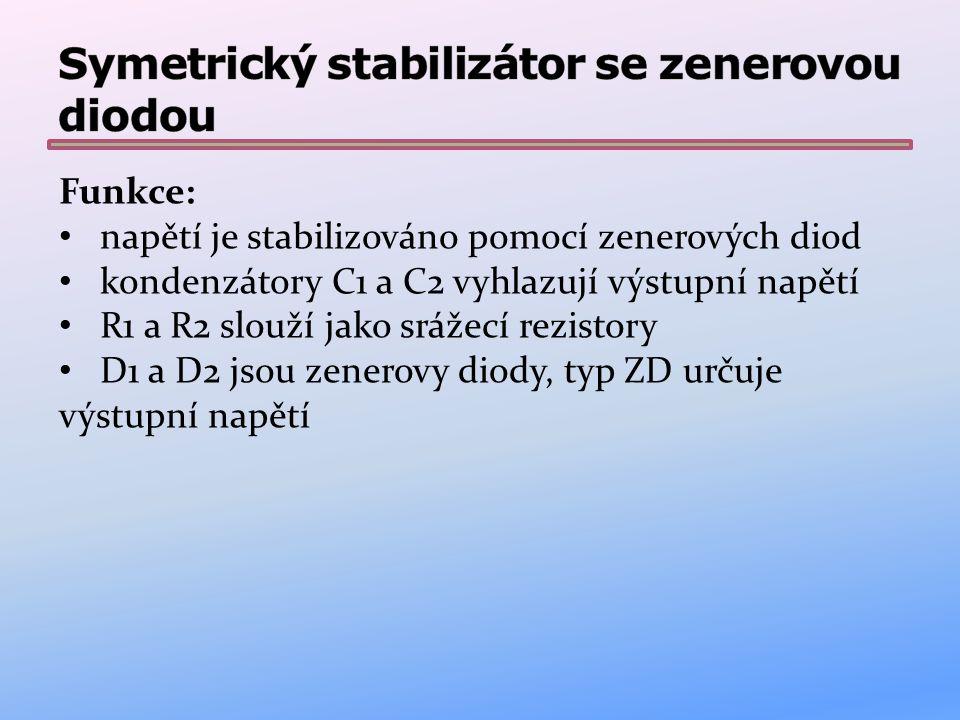 Funkce: napětí je stabilizováno pomocí zenerových diod kondenzátory C1 a C2 vyhlazují výstupní napětí R1 a R2 slouží jako srážecí rezistory D1 a D2 js