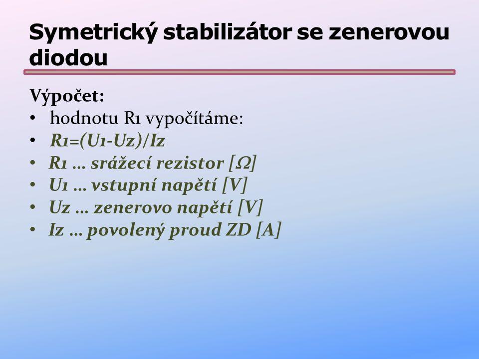 Vlastnosti: stabilizuje symetrické napětí nejjednodušší konstrukce minimum součástek U1, U2 je vstupní nestabilizované napětí U3, U4 je výstupní stabilizované napětí stabilizace zenerovými diodami je vhodná pro obvody s malým odběrem proudu výstupní napětí jsou určeno typem zenerových diod