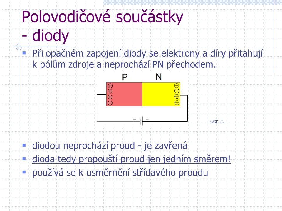 Polovodičové součástky - diody dioda zapojená v propustném směru vývod polovodiče P označujeme jako anodu, vývod polovodiče N jako katodu dioda propouští proud od anody ke katodě opačnému zapojení říkáme závěrný směr Obr.
