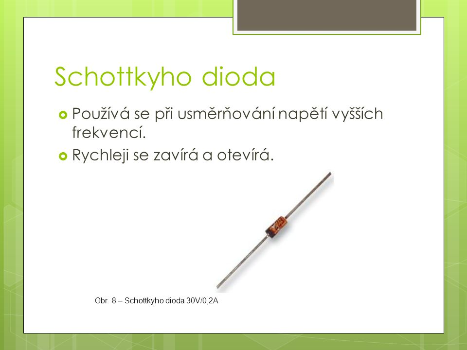 Schottkyho dioda  Používá se při usměrňování napětí vyšších frekvencí.  Rychleji se zavírá a otevírá. Obr. 8 – Schottkyho dioda 30V/0,2A