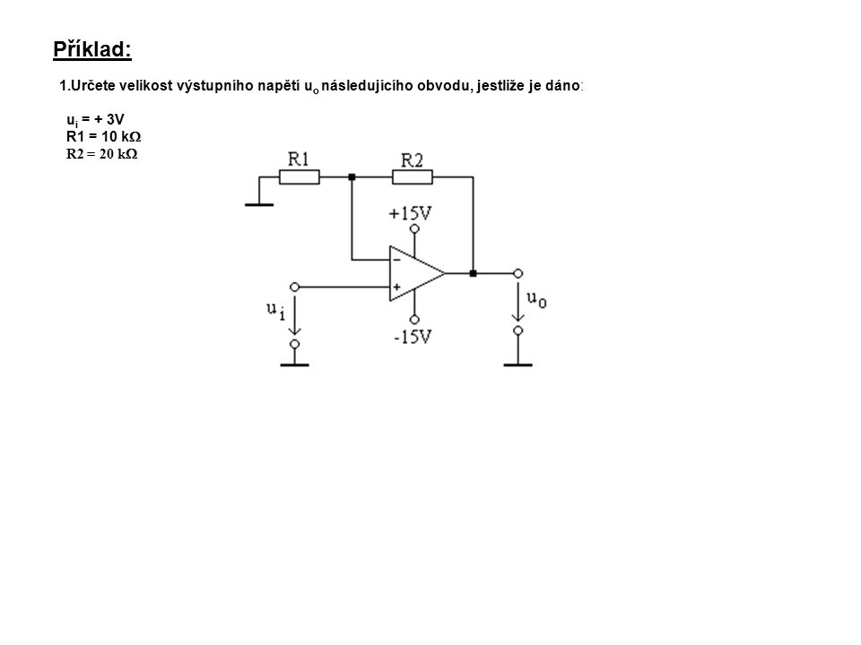 Příklad: 1.Určete velikost výstupního napětí u o následujícího obvodu, jestliže je dáno: u i = + 3V R1 = 10 k  R2 = 20 k 