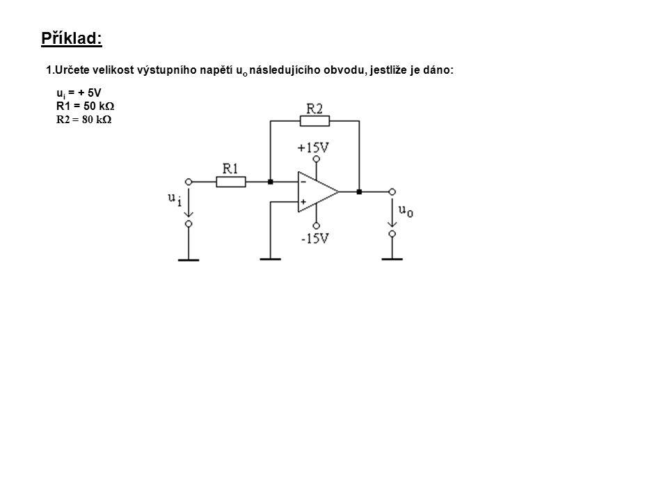 Příklad: 1.Určete velikost výstupního napětí u o následujícího obvodu, jestliže je dáno: u i = + 5V R1 = 50 k  R2 = 80 k 