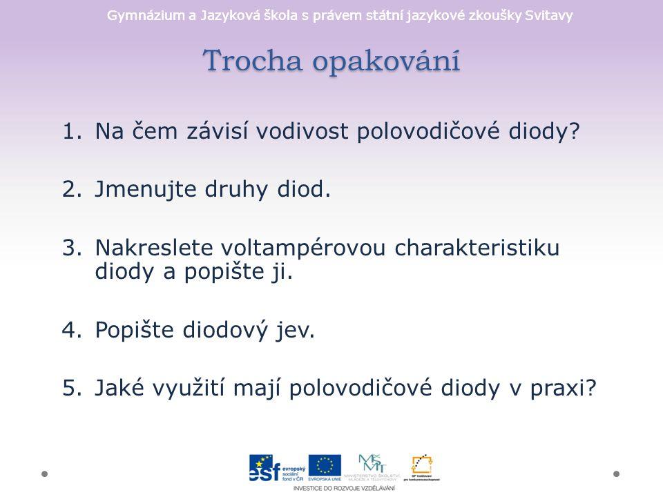 Gymnázium a Jazyková škola s právem státní jazykové zkoušky Svitavy Trocha opakování 1.Na čem závisí vodivost polovodičové diody.