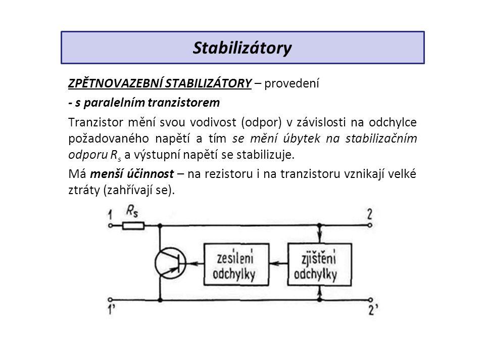 ZPĚTNOVAZEBNÍ STABILIZÁTORY – provedení - s paralelním tranzistorem Tranzistor mění svou vodivost (odpor) v závislosti na odchylce požadovaného napětí a tím se mění úbytek na stabilizačním odporu R s a výstupní napětí se stabilizuje.