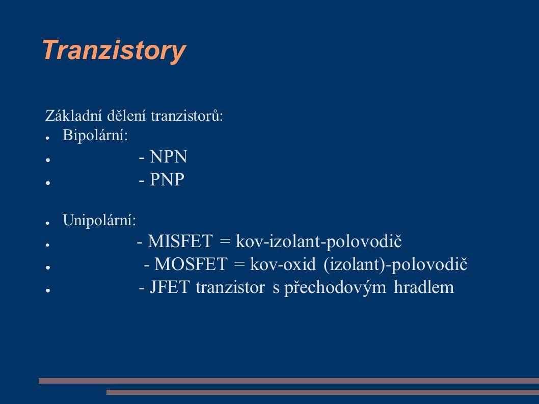 Tranzistory Základní dělení tranzistorů: ● Bipolární: ● - NPN ● - PNP ● Unipolární: ● - MISFET = kov-izolant-polovodič ● - MOSFET = kov-oxid (izolant)-polovodič ● - JFET tranzistor s přechodovým hradlem