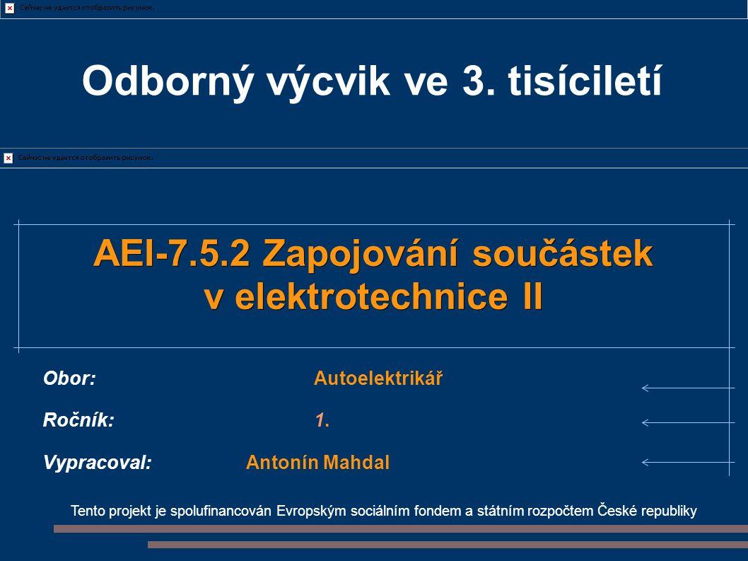Tento projekt je spolufinancován Evropským sociálním fondem a státním rozpočtem České republiky AEI-7.5.2 Zapojování součástek v elektrotechnice II Obor:Autoelektrikář Ročník:1.