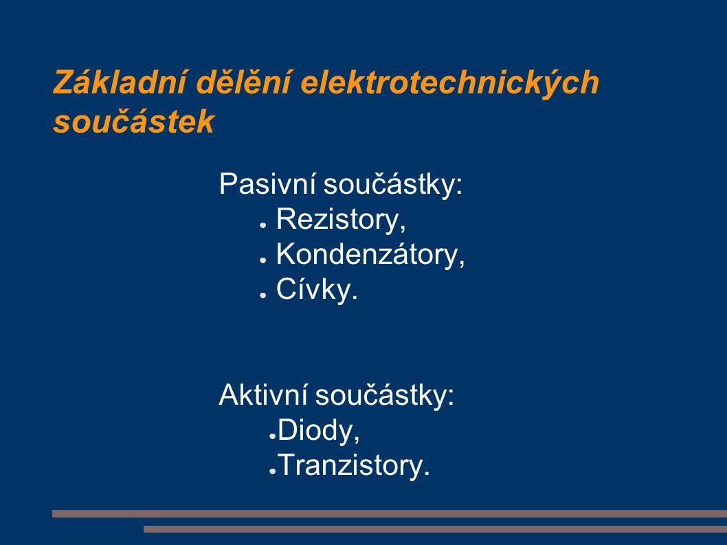 Základní dělění elektrotechnických součástek Pasivní součástky: ● Rezistory, ● Kondenzátory, ● Cívky.