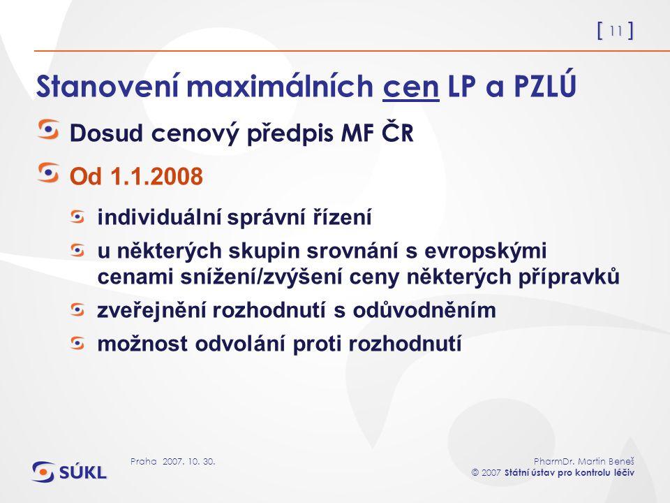 [ 11 ] PharmDr. Martin Beneš © 2007 Státní ústav pro kontrolu léčiv Praha 2007. 10. 30. Stanovení maximálních cen LP a PZLÚ Dosud cenový předpis MF ČR