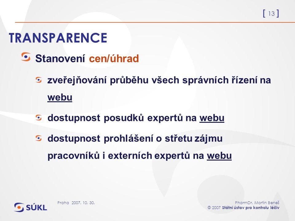 [ 13 ] PharmDr. Martin Beneš © 2007 Státní ústav pro kontrolu léčiv Praha 2007. 10. 30. TRANSPARENCE Stanovení cen/úhrad zveřejňování průběhu všech sp