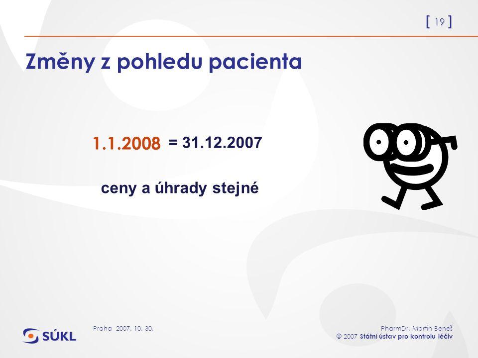 [ 19 ] PharmDr. Martin Beneš © 2007 Státní ústav pro kontrolu léčiv Praha 2007. 10. 30. Změny z pohledu pacienta 1.1.2008 = 31.12.2007 ceny a úhrady s