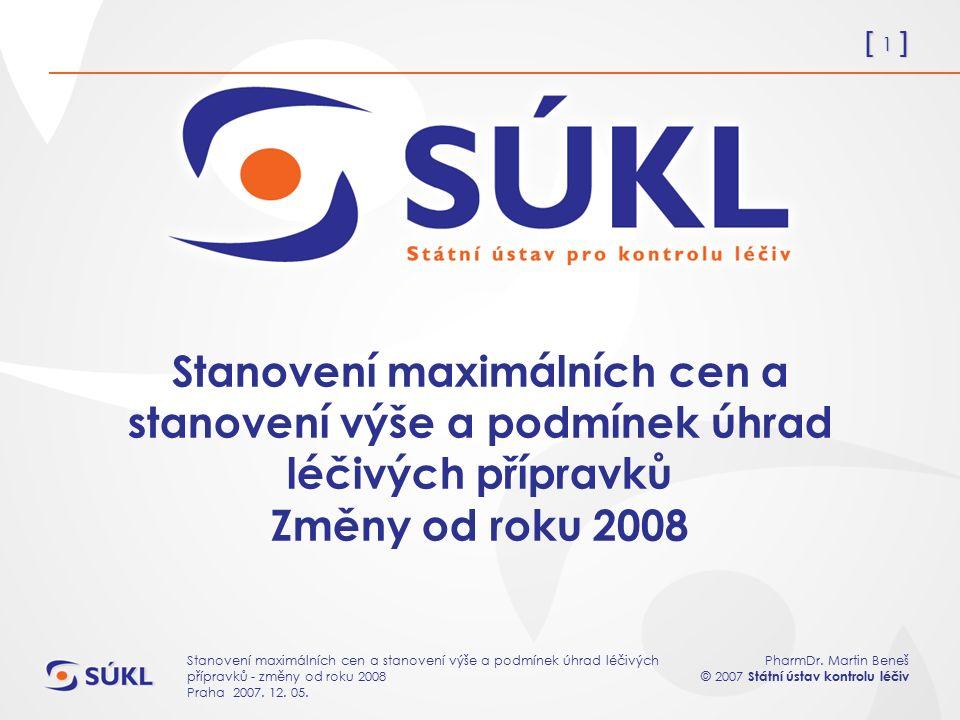 [ 1 ] PharmDr. Martin Beneš © 2007 Státní ústav kontrolu léčiv Stanovení maximálních cen a stanovení výše a podmínek úhrad léčivých přípravků - změny