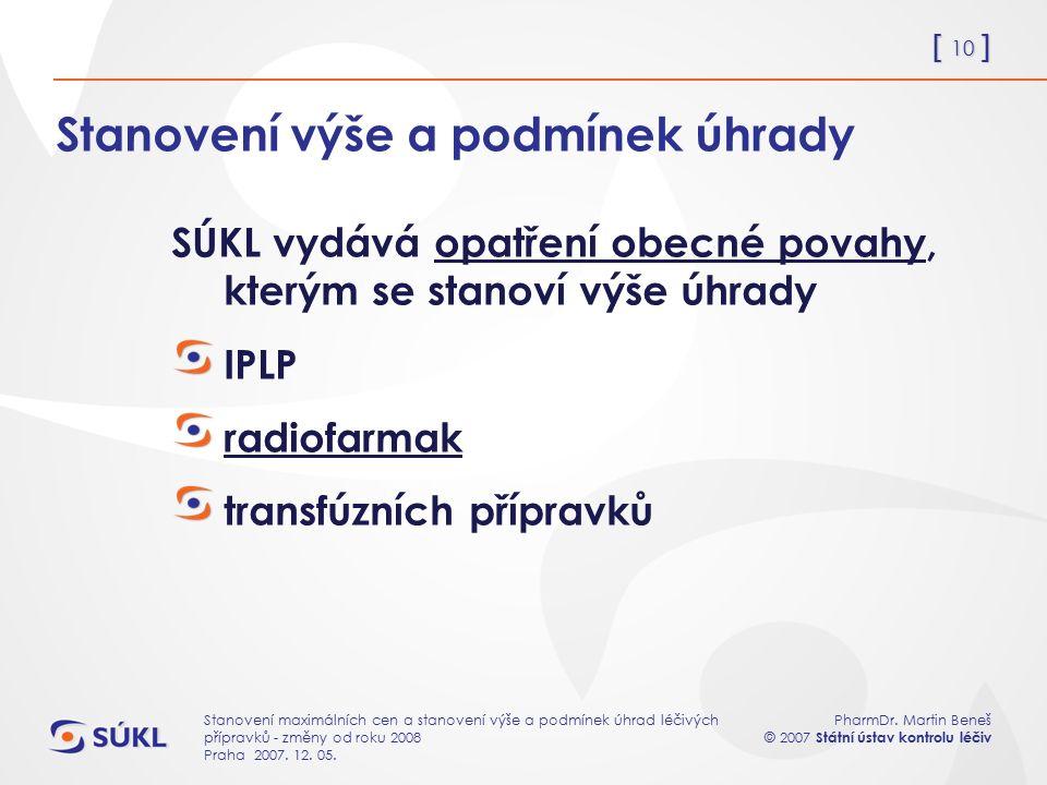 [ 10 ] PharmDr. Martin Beneš © 2007 Státní ústav kontrolu léčiv Stanovení maximálních cen a stanovení výše a podmínek úhrad léčivých přípravků - změny